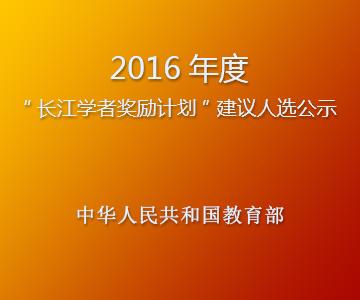 """2016年度""""长江学者奖励计划"""" 建议人选进行公示"""