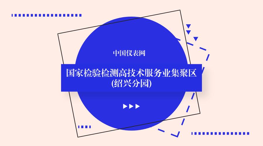 浙江绍兴国家检验检测高技术服务业集聚区正式获批建设