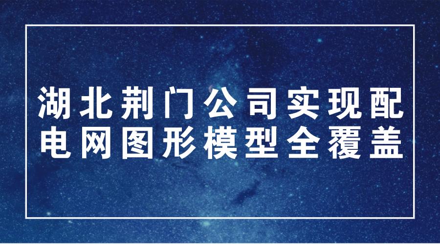 湖北荆门公司实现配电网图形模型全覆盖