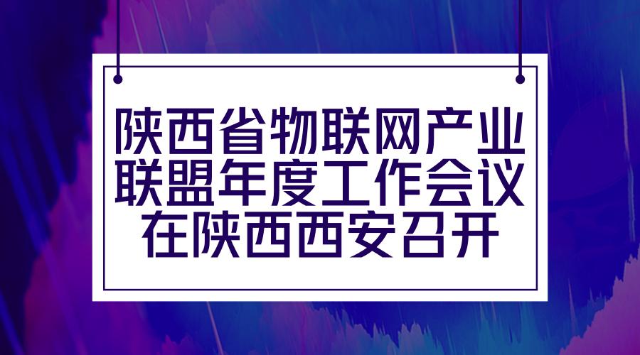 陕西省物联网产业联盟年度工作会议在陕西西安召开