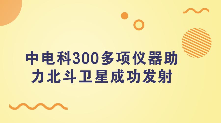 中电科300多项仪器助力北斗卫星成功发射