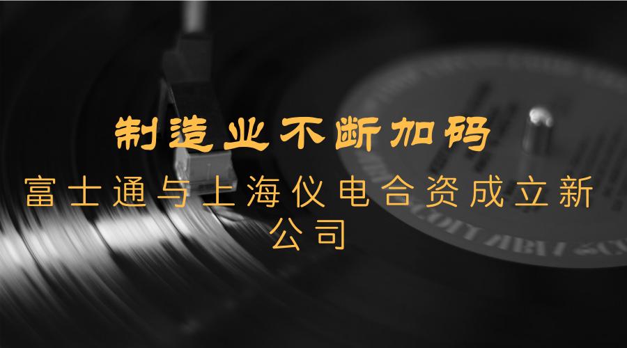 制造业不断加码 富士通与上海仪电合资成立新公司
