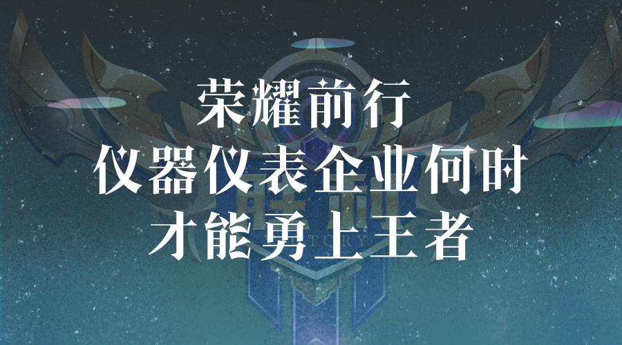 """荣耀前行 仪器仪表企业何时才能勇上""""王者"""""""
