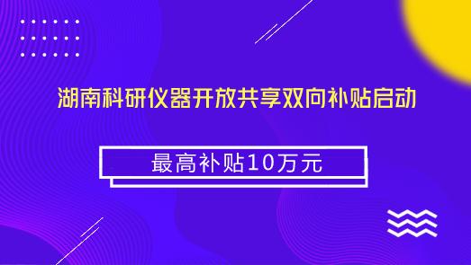湖南科研仪器开放共享双向补贴启动 最高补贴10万元