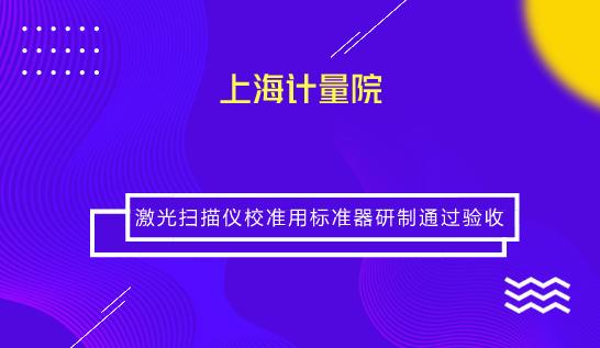 上海计量院激光扫描仪校准用标准器研制通过验收