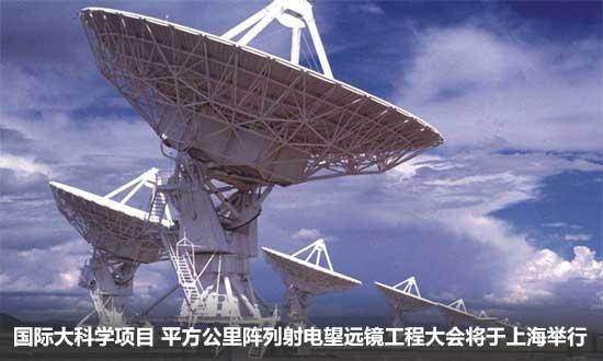 平方公里阵列射电望远镜工程大会将于上海举行