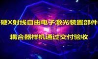 硬X射线自由电子激光装置部件——耦合器样机通过交付验收