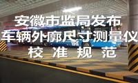 安徽市监局发布《车辆外廓尺寸测量仪校准规范》