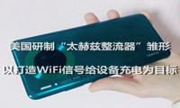 """美国研制""""太赫兹整流器""""雏形 以打造WiFi信号给设备充电为目标"""