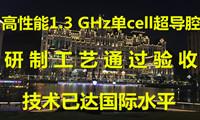 """""""高性能1.3 GHz单cell超导腔""""研制工艺通过验收 技术已达国际水平"""