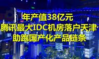 年产值38亿元!腾讯最大IDC数据机房落户天津助跑国产化产品链条