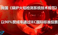 我国《锅炉火焰检测系统技术规范》以90%赞成率通过IEC国际标准投票