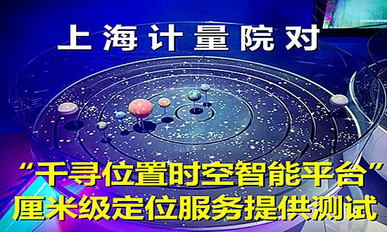 """上海计量院对""""千寻位置时空智能平台"""" 厘米级定位服务提供测试"""