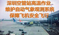 深圳空管站高温作业维护自动气象观测系统保障飞机安全飞行