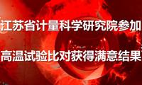 """江苏省计量科学研究院参加""""高温试验""""比对获得满意结果"""