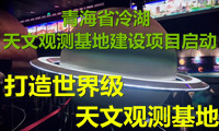 """""""青海省冷湖天文观测基地建设项目""""启动 打造世界级天文观测基地"""